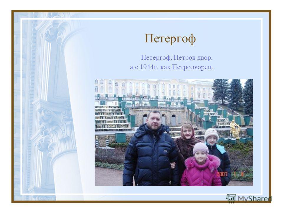 Петергоф Петергоф, Петров двор, а с 1944г. как Петродворец.