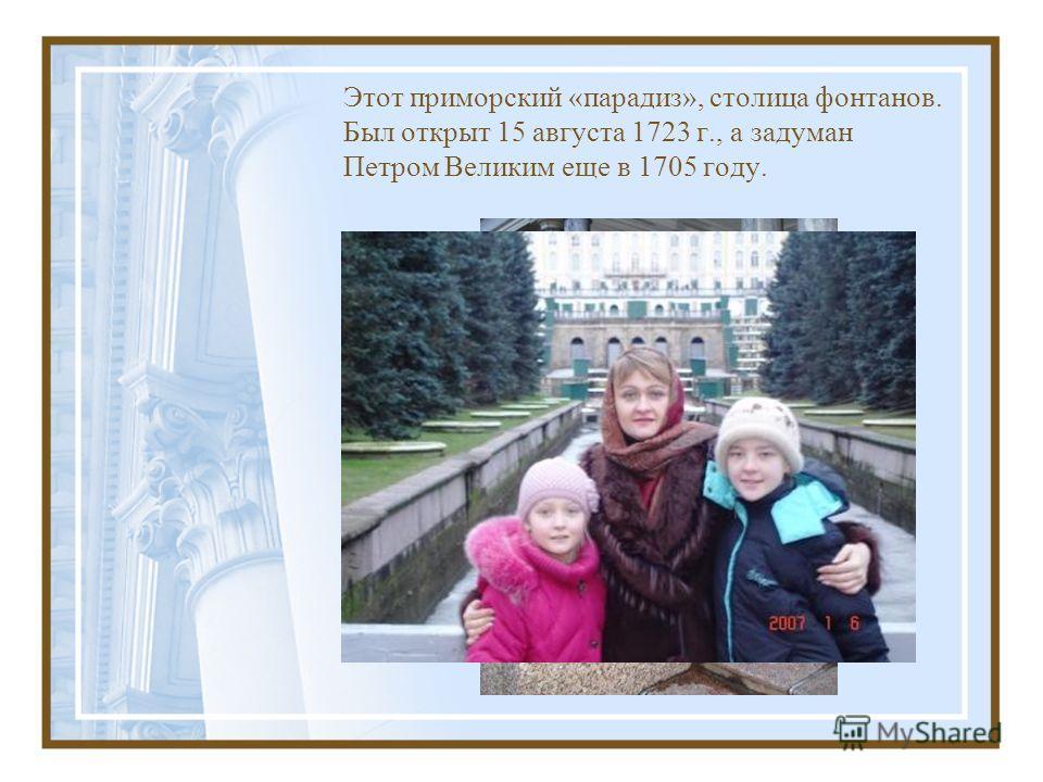 Этот приморский «парадиз», столица фонтанов. Был открыт 15 августа 1723 г., а задуман Петром Великим еще в 1705 году.