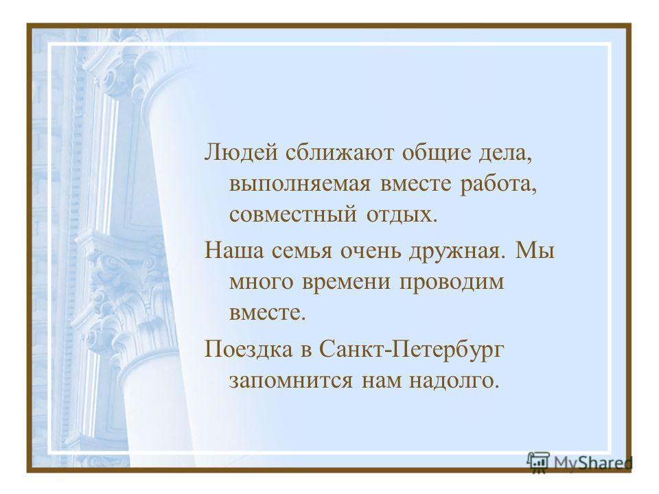 Людей сближают общие дела, выполняемая вместе работа, совместный отдых. Наша семья очень дружная. Мы много времени проводим вместе. Поездка в Санкт-Петербург запомнится нам надолго.