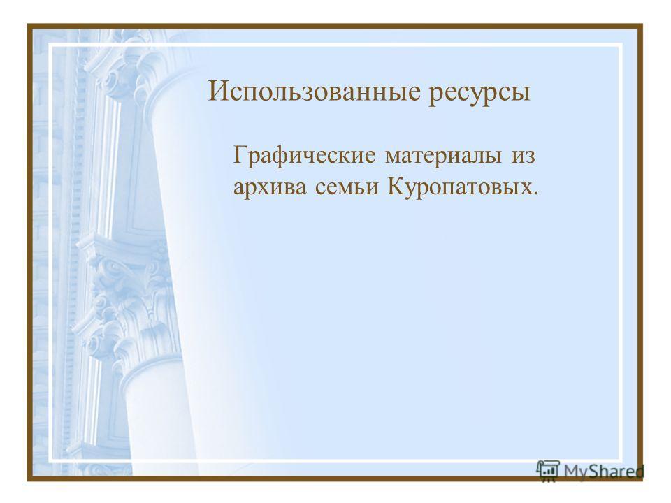 Использованные ресурсы Графические материалы из архива семьи Куропатовых.