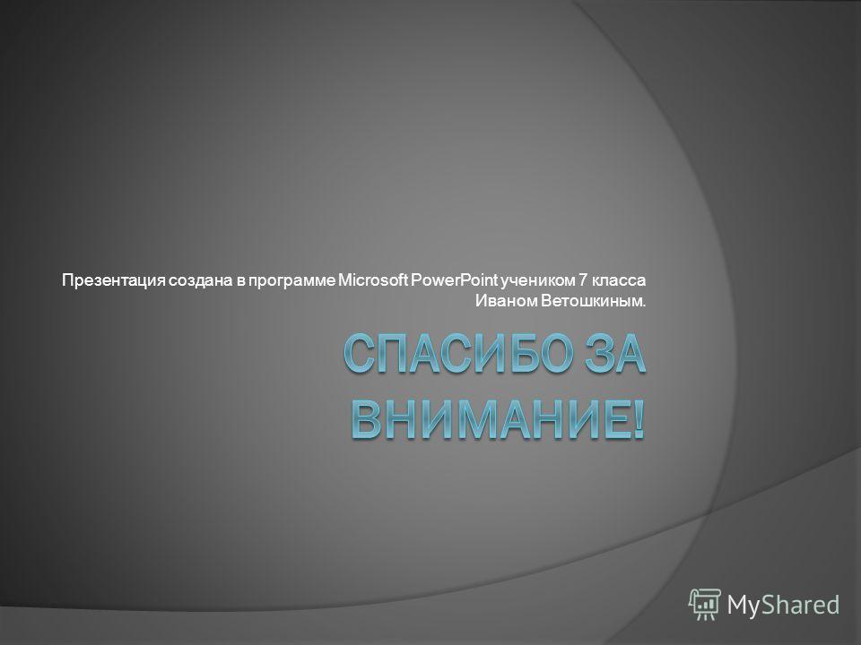 Презентация создана в программе Microsoft PowerPoint учеником 7 класса Иваном Ветошкиным.