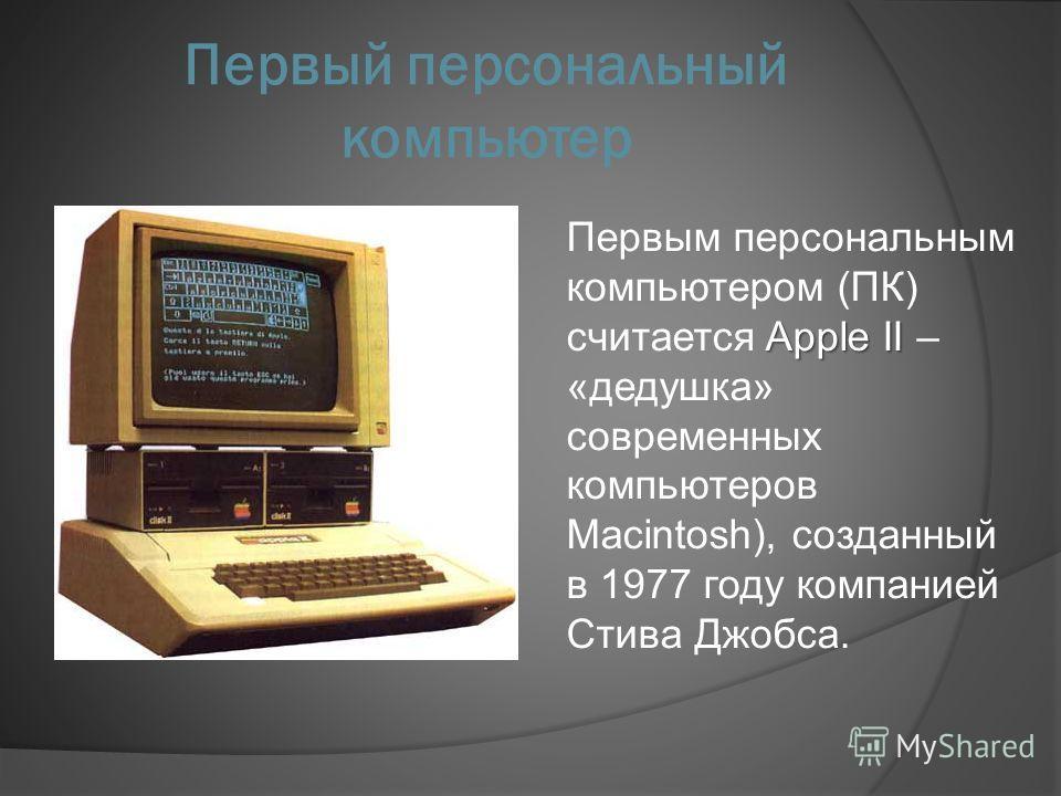 Первый персональный компьютер Apple II Первым персональным компьютером (ПК) считается Apple II – «дедушка» современных компьютеров Macintosh), созданный в 1977 году компанией Стива Джобса.