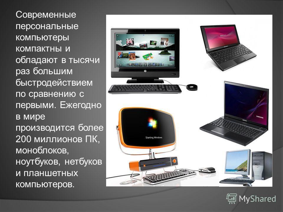 Современные персональные компьютеры компактны и обладают в тысячи раз большим быстродействием по сравнению с первыми. Ежегодно в мире производится более 200 миллионов ПК, моноблоков, ноутбуков, нетбуков и планшетных компьютеров.