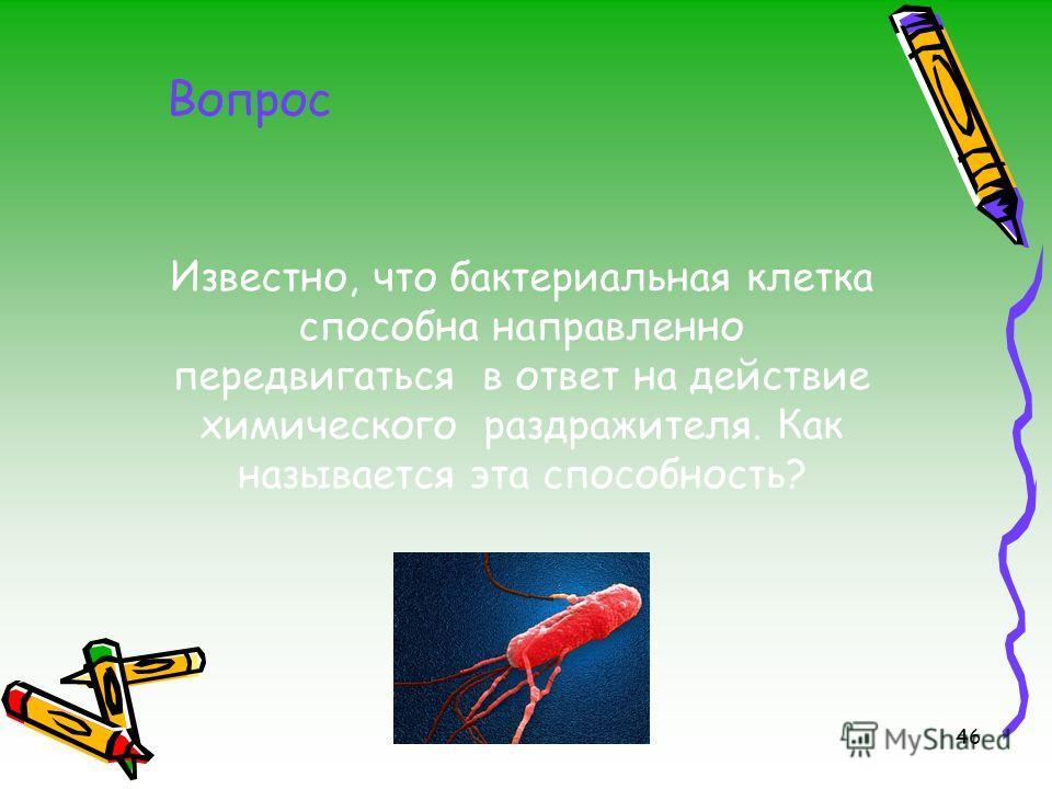 46 Известно, что бактериальная клетка способна направленно передвигаться в ответ на действие химического раздражителя. Как называется эта способность? Вопрос