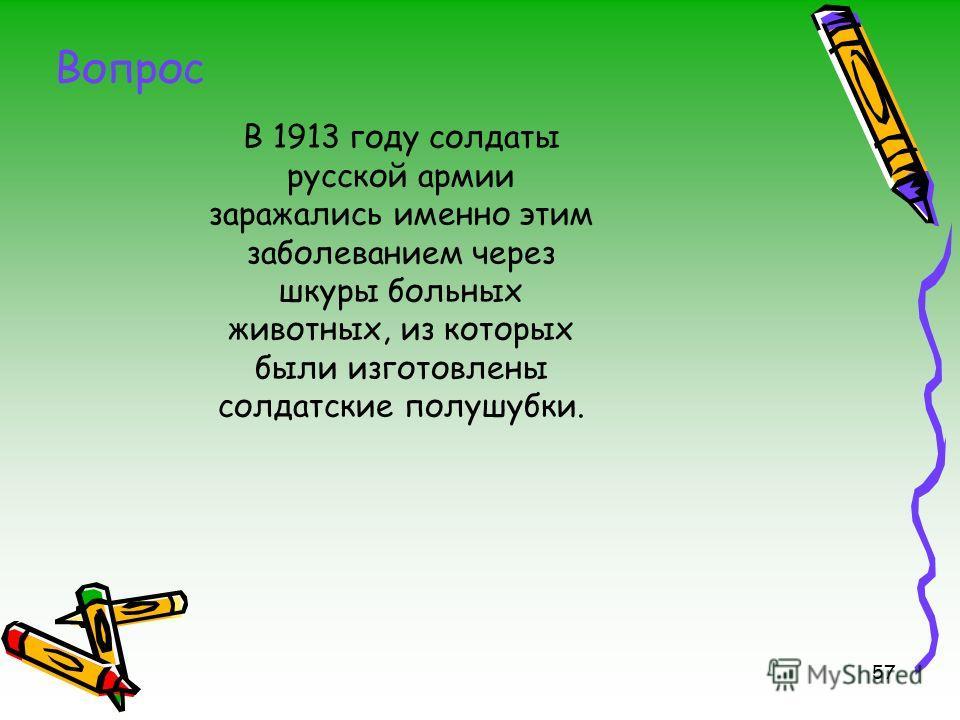 57 В 1913 году солдаты русской армии заражались именно этим заболеванием через шкуры больных животных, из которых были изготовлены солдатские полушубки. Вопрос