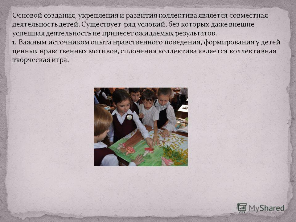 Основой создания, укрепления и развития коллектива является совместная деятельность детей. Существует ряд условий, без которых даже внешне успешная деятельность не принесет ожидаемых результатов. 1. Важным источником опыта нравственного поведения, фо