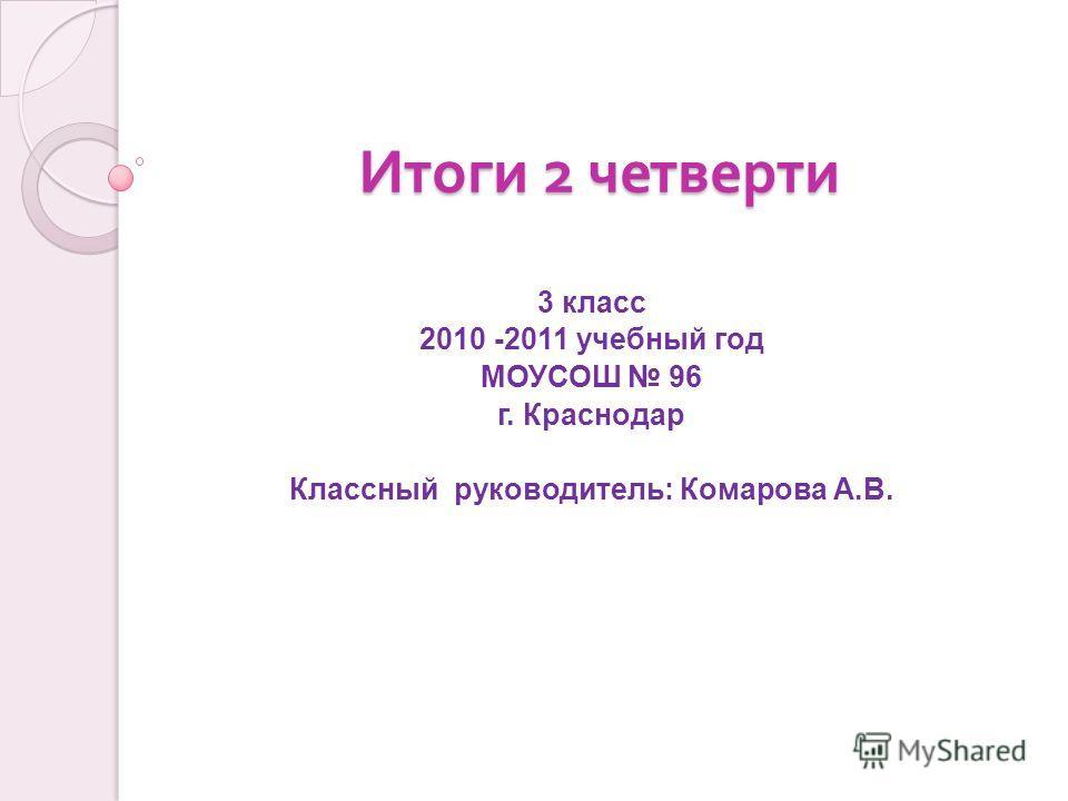 Итоги 2 четверти 3 класс 2010 -2011 учебный год МОУСОШ 96 г. Краснодар Классный руководитель: Комарова А.В.