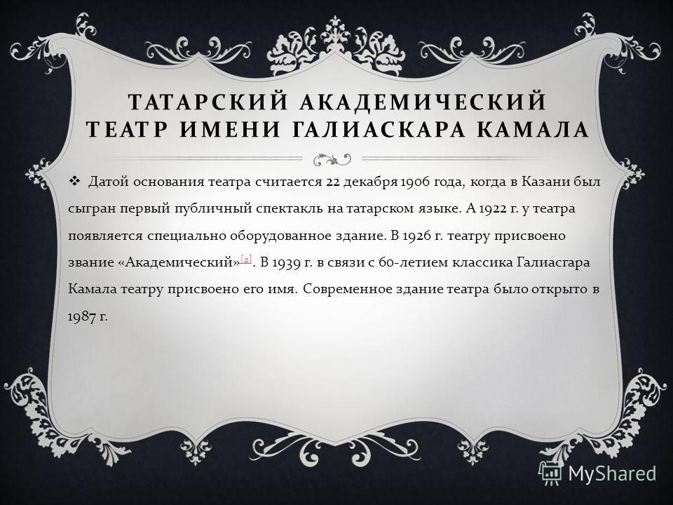 ТАТАРСКИЙ АКАДЕМИЧЕСКИЙ ТЕАТР ИМЕНИ ГАЛИАСКАРА КАМАЛА Датой основания театра считается 22 декабря 1906 года, когда в Казани был сыгран первый публичный спектакль на татарском языке. А 1922 г. у театра появляется специально оборудованное здание. В 192