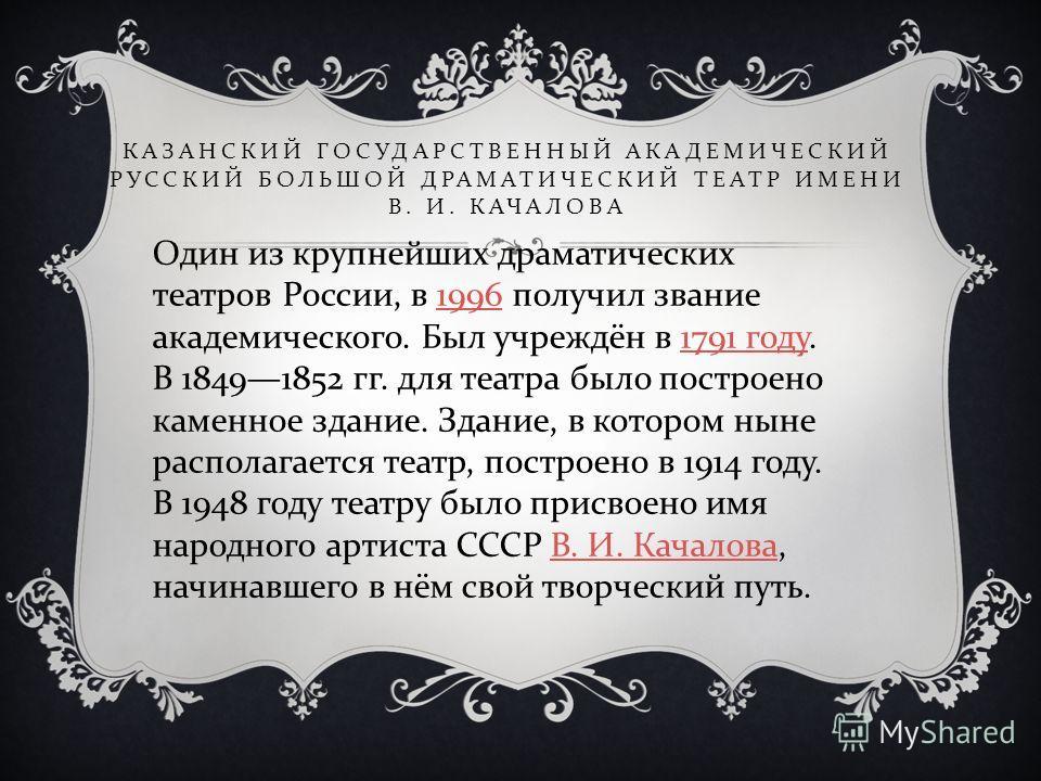 КАЗАНСКИЙ ГОСУДАРСТВЕННЫЙ АКАДЕМИЧЕСКИЙ РУССКИЙ БОЛЬШОЙ ДРАМАТИЧЕСКИЙ ТЕАТР ИМЕНИ В. И. КАЧАЛОВА Один из крупнейших драматических театров России, в 1996 получил звание академического. Был учреждён в 1791 году. В 18491852 гг. для театра было построено