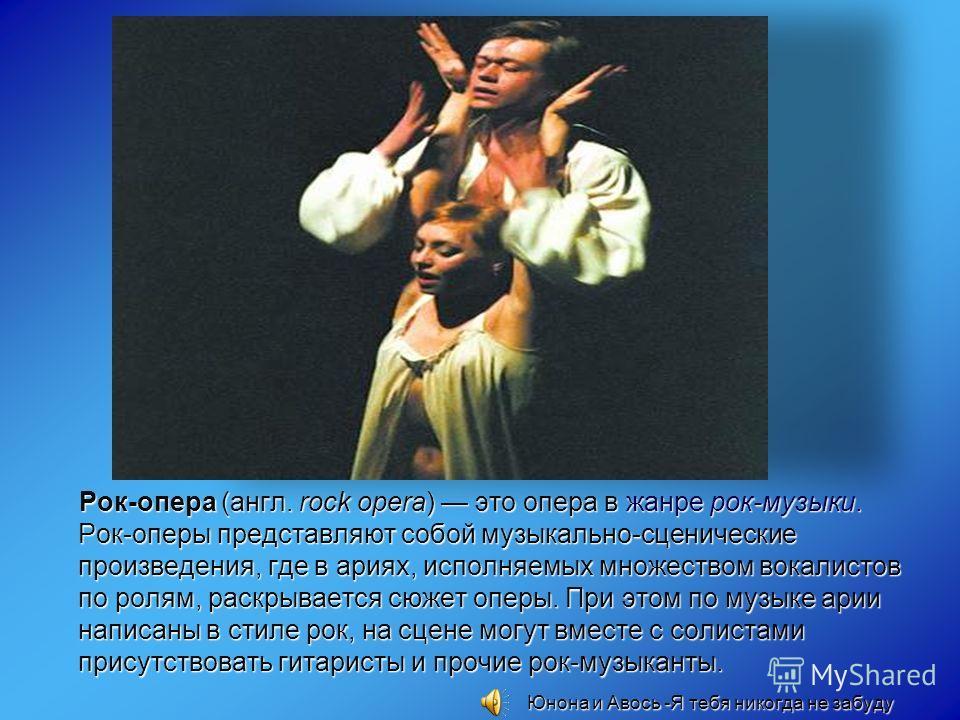 Рок-опера (англ. rock opera) это опера в жанре рок-музыки. Рок-оперы представляют собой музыкально-сценические произведения, где в ариях, исполняемых множеством вокалистов по ролям, раскрывается сюжет оперы. При этом по музыке арии написаны в стиле р