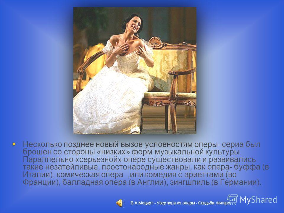 Несколько позднее новый вызов условностям оперы- сериа был брошен со стороны «низких» форм музыкальной культуры. Параллельно «серьезной» опере существовали и развивались такие незатейливые, простонародные жанры, как опера- буффа (в Италии), комическа