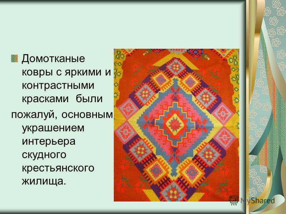 Домотканые ковры с яркими и контрастными красками были пожалуй, основным украшением интерьера скудного крестьянского жилища.