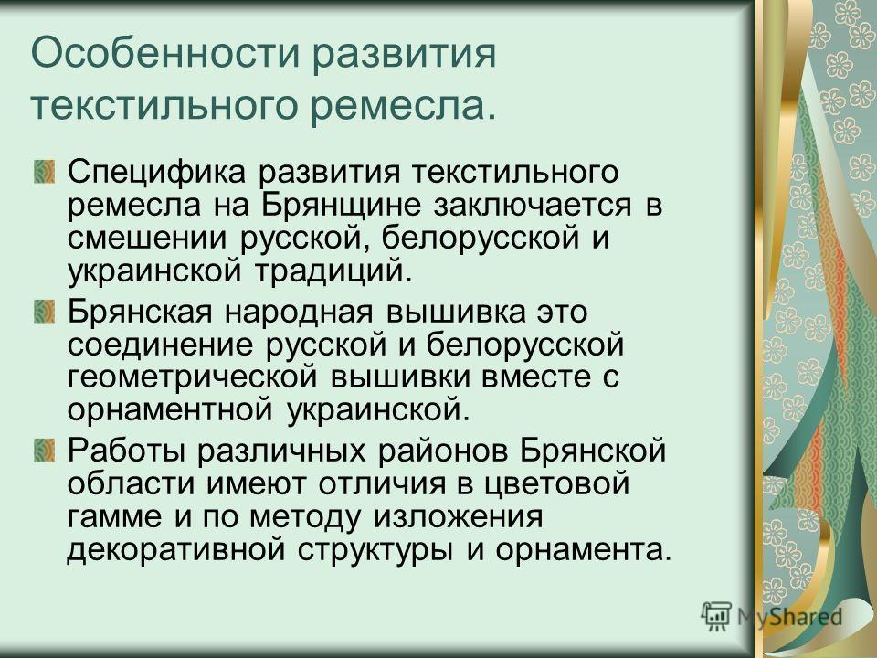 Особенности развития текстильного ремесла. Специфика развития текстильного ремесла на Брянщине заключается в смешении русской, белорусской и украинской традиций. Брянская народная вышивка это соединение русской и белорусской геометрической вышивки вм