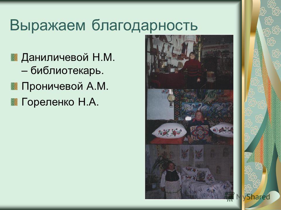 Выражаем благодарность Даниличевой Н.М. – библиотекарь. Проничевой А.М. Гореленко Н.А.