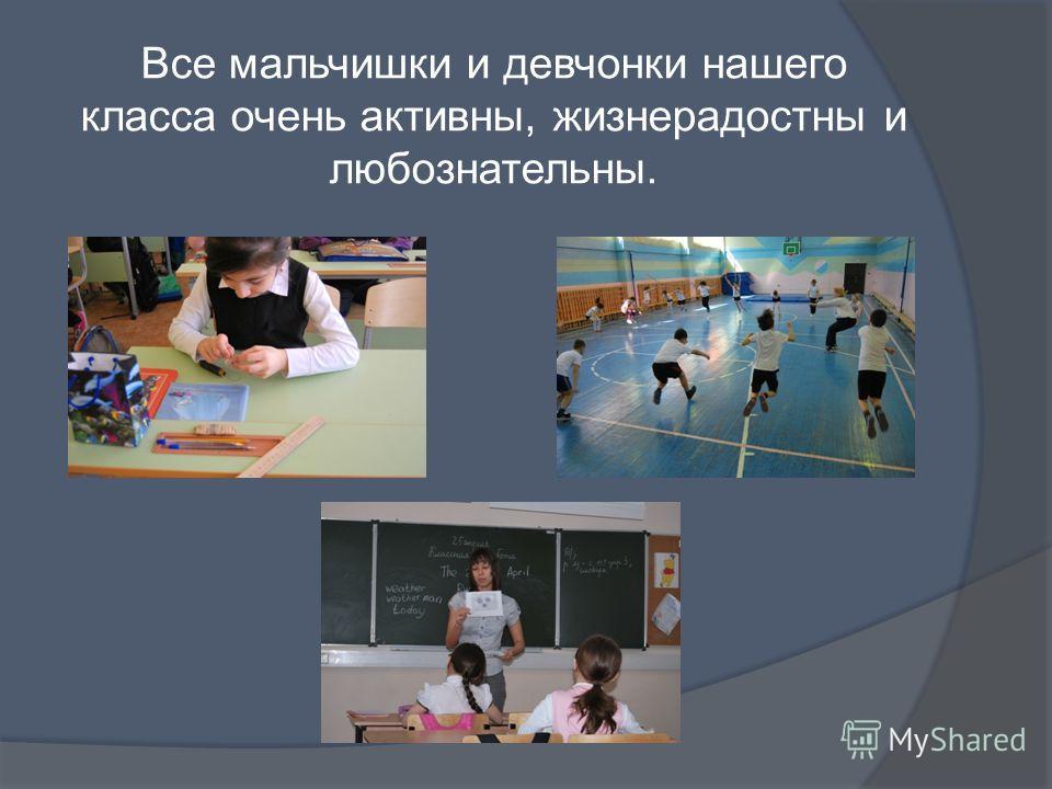 Все мальчишки и девчонки нашего класса очень активны, жизнерадостны и любознательны.