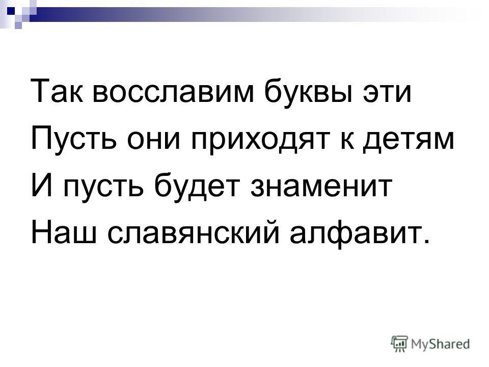 Так восславим буквы эти Пусть они приходят к детям И пусть будет знаменит Наш славянский алфавит.