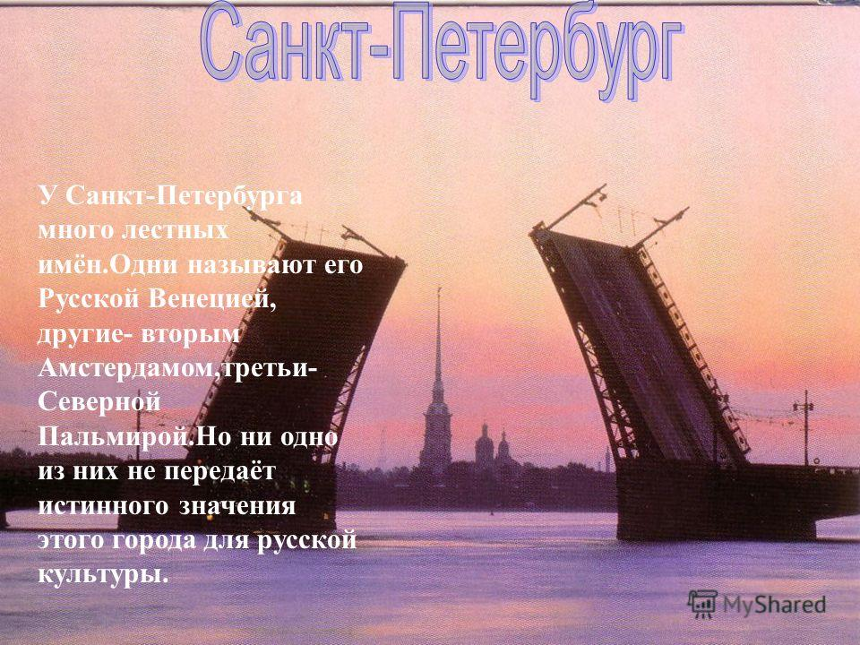 У Санкт-Петербурга много лестных имён.Одни называют его Русской Венецией, другие- вторым Амстердамом,третьи- Северной Пальмирой.Но ни одно из них не передаёт истинного значения этого города для русской культуры.