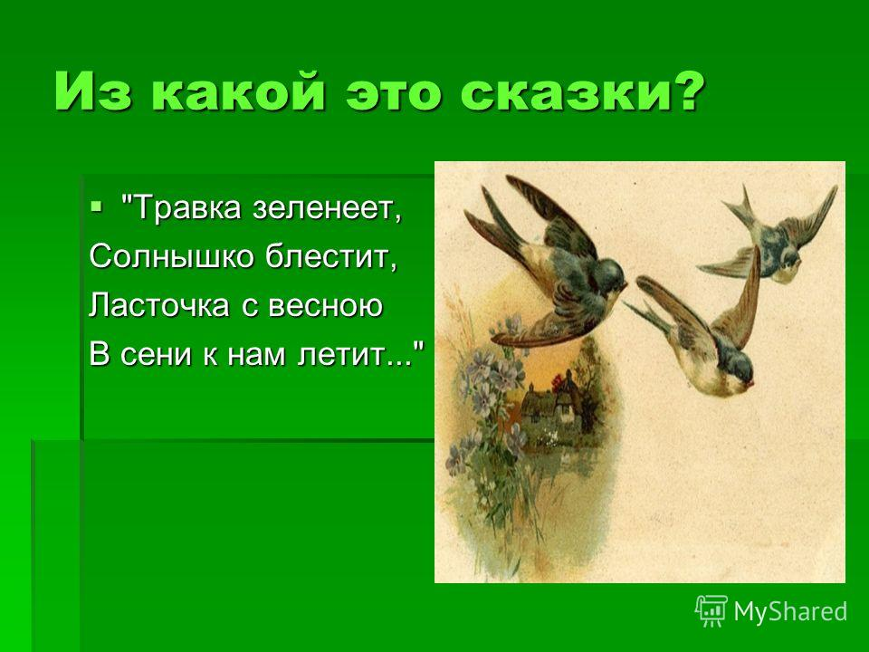 Из какой это сказки? Травка зеленеет, Травка зеленеет, Солнышко блестит, Ласточка с весною В сени к нам летит...