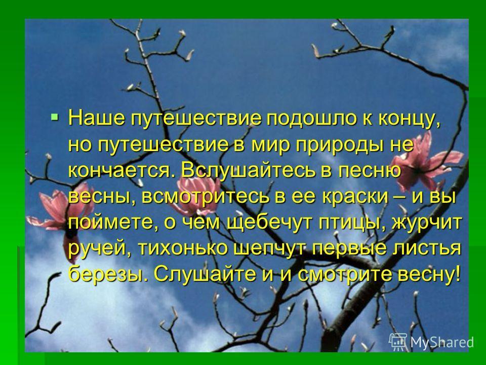 Наше путешествие подошло к концу, но путешествие в мир природы не кончается. Вслушайтесь в песню весны, всмотритесь в ее краски – и вы поймете, о чем щебечут птицы, журчит ручей, тихонько шепчут первые листья березы. Слушайте и и смотрите весну! Наше