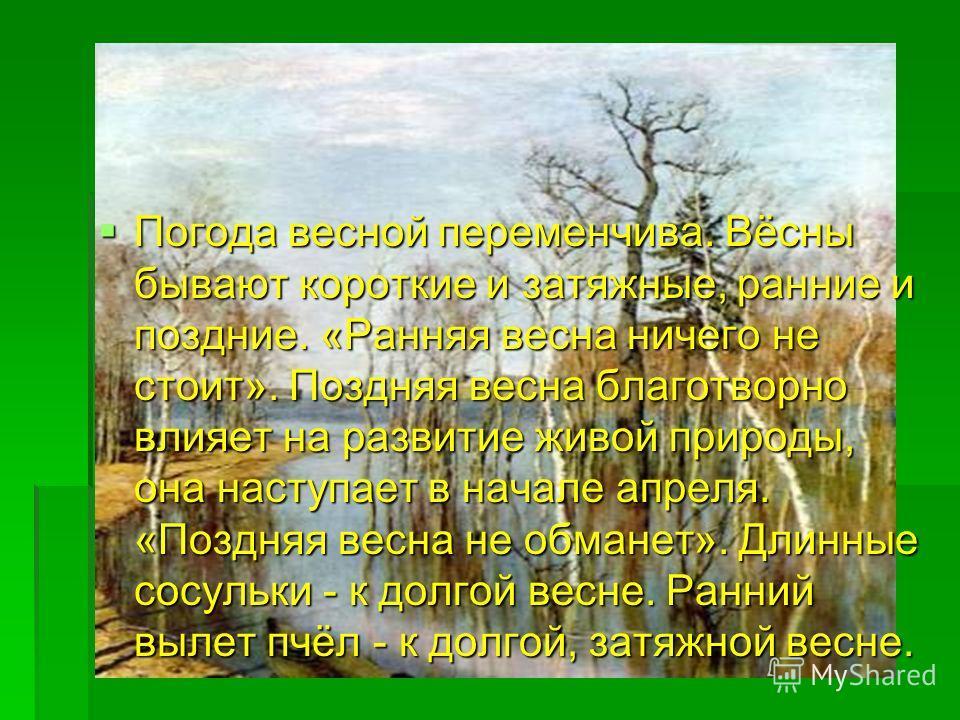 Погода весной переменчива. Вёсны бывают короткие и затяжные, ранние и поздние. «Ранняя весна ничего не стоит». Поздняя весна благотворно влияет на развитие живой природы, она наступает в начале апреля. «Поздняя весна не обманет». Длинные сосульки - к