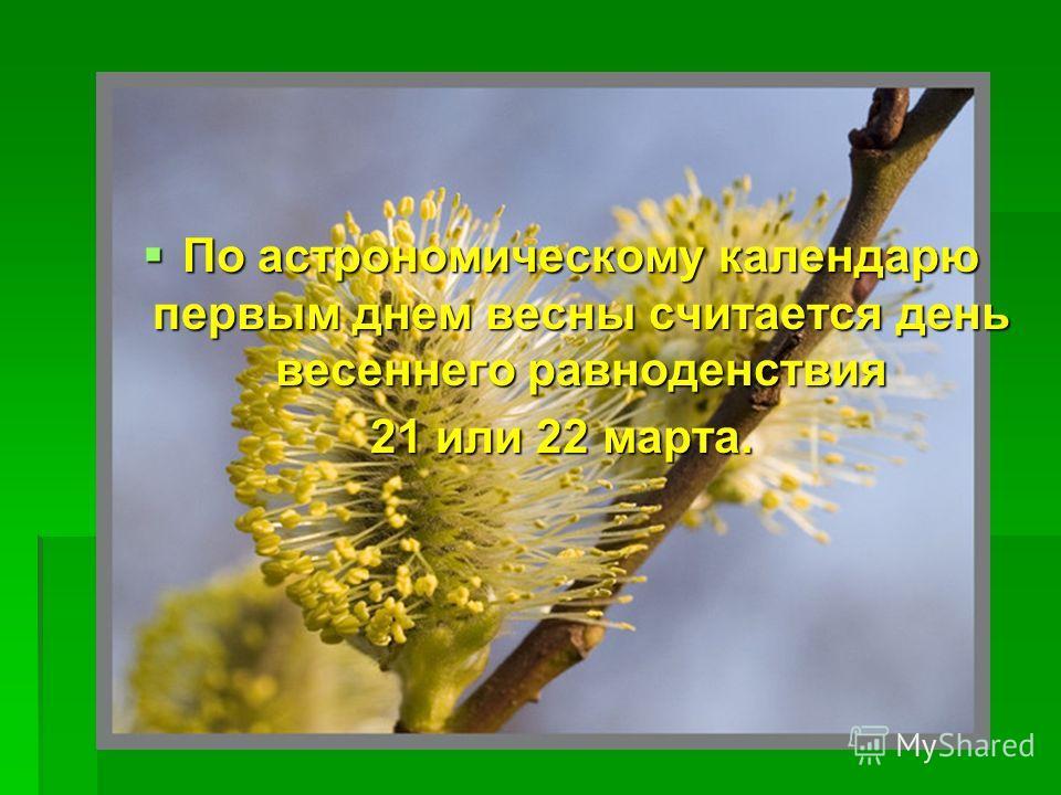 По астрономическому календарю первым днем весны считается день весеннего равноденствия По астрономическому календарю первым днем весны считается день весеннего равноденствия 21 или 22 марта.