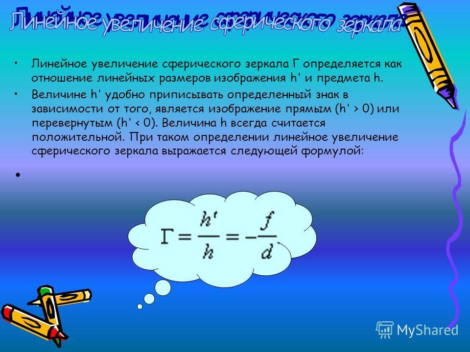 Линейное увеличение сферического зеркала Γ определяется как отношение линейных размеров изображения h' и предмета h. Величине h' удобно приписывать определенный знак в зависимости от того, является изображение прямым (h' > 0) или перевернутым (h' < 0