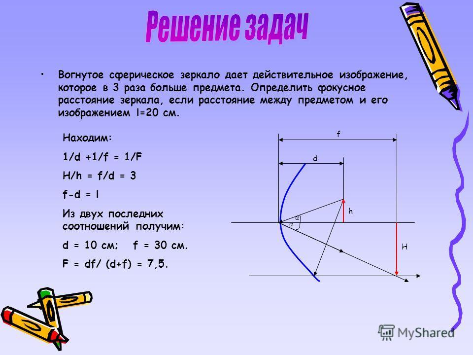 Вогнутое сферическое зеркало дает действительное изображение, которое в 3 раза больше предмета. Определить фокусное расстояние зеркала, если расстояние между предметом и его изображением l=20 см. f H h d α α Находим: 1/d +1/f = 1/F H/h = f/d = 3 f-d
