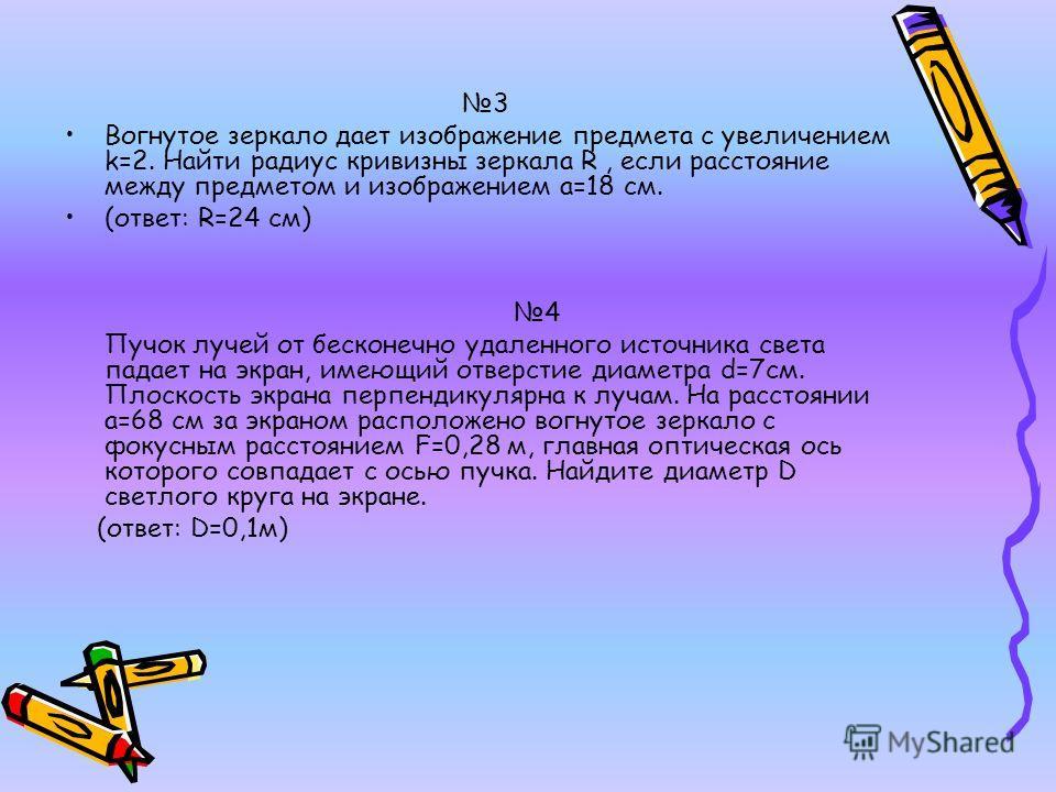 3 Вогнутое зеркало дает изображение предмета с увеличением k=2. Найти радиус кривизны зеркала R, если расстояние между предметом и изображением a=18 см. (ответ: R=24 см) 4 Пучок лучей от бесконечно удаленного источника света падает на экран, имеющий