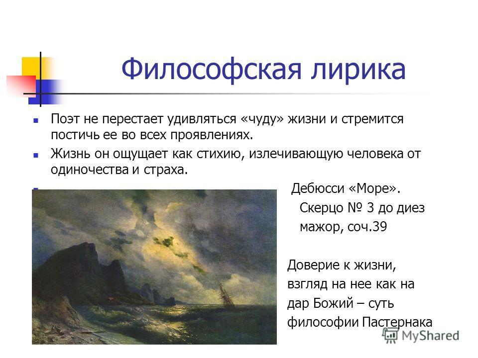 Философская лирика Поэт не перестает удивляться «чуду» жизни и стремится постичь ее во всех проявлениях. Жизнь он ощущает как стихию, излечивающую человека от одиночества и страха. Дебюсси «Море». Скерцо 3 до диез мажор, соч.39 Доверие к жизни, взгля