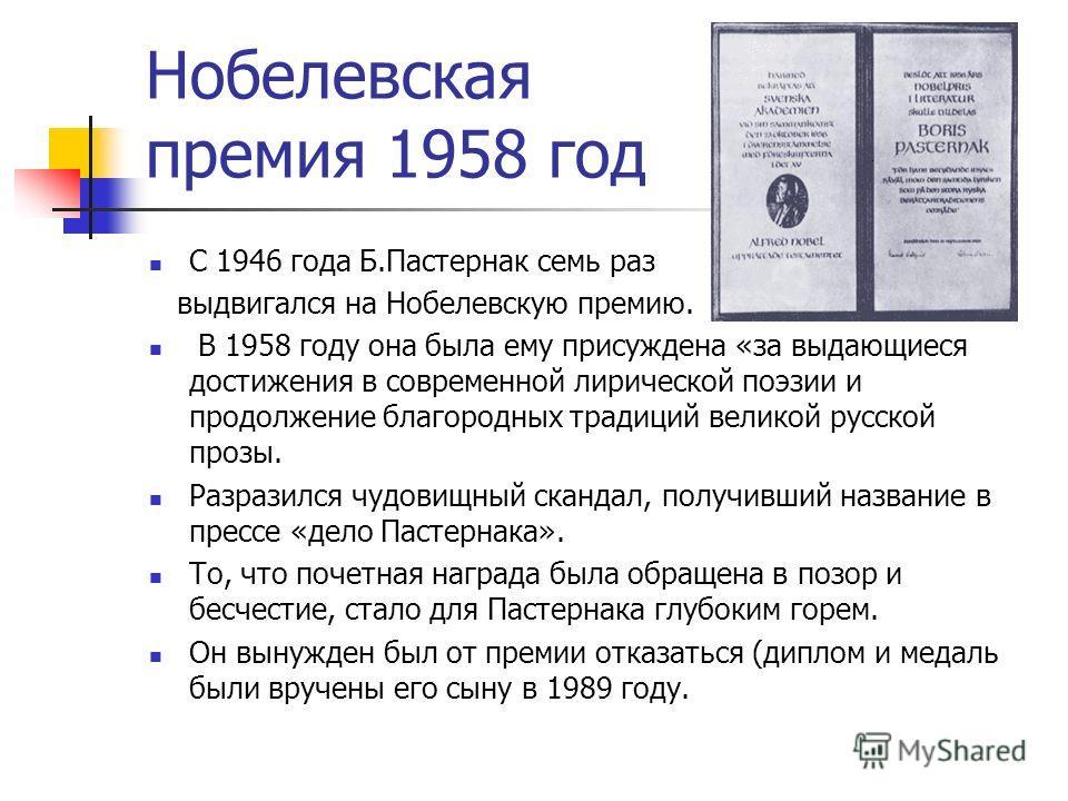 Нобелевская премия 1958 год С 1946 года Б.Пастернак семь раз выдвигался на Нобелевскую премию. В 1958 году она была ему присуждена «за выдающиеся достижения в современной лирической поэзии и продолжение благородных традиций великой русской прозы. Раз