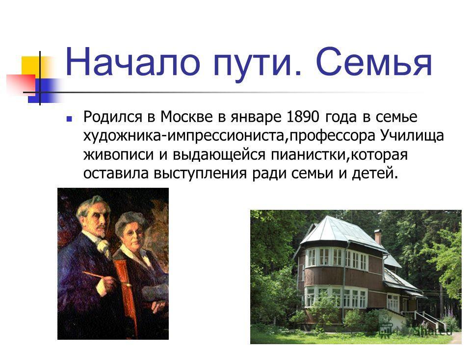 Начало пути. Семья Родился в Москве в январе 1890 года в семье художника-импрессиониста,профессора Училища живописи и выдающейся пианистки,которая оставила выступления ради семьи и детей.