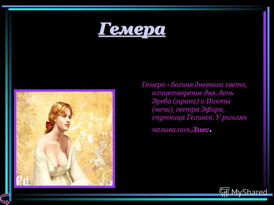 Гемера Гемера · богиня дневного света, олицетворение дня, дочь Эреба (мрака) и Никты (ночи), сестра Эфира, спутница Гелиоса. У римлян называлась Диес.
