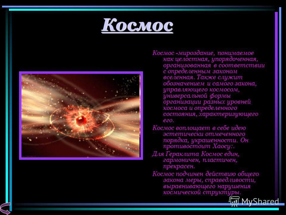 Космос Космос -мироздание, понимаемое как целостная, упорядоченная, организованная в соответствии с определенным законом вселенная. Также служит обозначением и самого закона, управляющего космосом, универсальной формы организации разных уровней космо