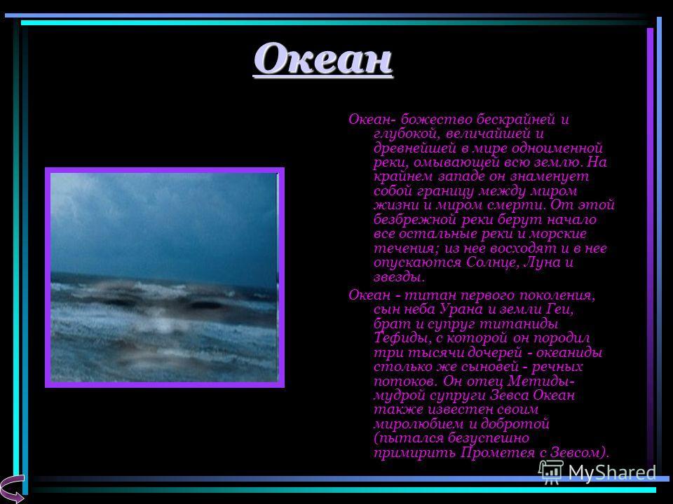 Океан Океан- божество бескрайней и глубокой, величайшей и древнейшей в мире одноименной реки, омывающей всю землю. На крайнем западе он знаменует собой границу между миром жизни и миром смерти. От этой безбрежной реки берут начало все остальные реки