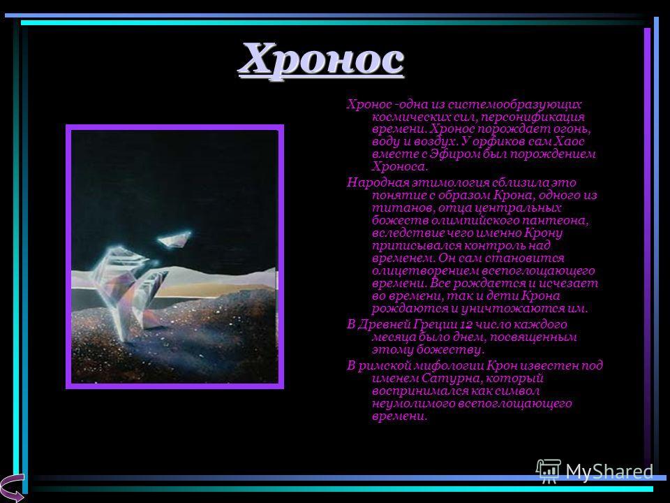 Хронос Хронос -одна из системообразующих космических сил, персонификация времени. Хронос порождает огонь, воду и воздух. У орфиков сам Хаос вместе с Эфиром был порождением Хроноса. Народная этимология сблизила это понятие с образом Крона, одного из т
