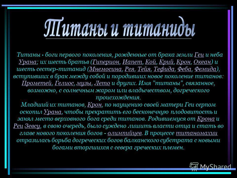 Титаны · боги первого поколения, рожденные от брака земли Геи и неба Урана; их шесть братьв (Гиперион, Иапет, Кой, Крий, Крон, Океан) и шесть сестер-титанид (Мнемосина, Рея, Тейя, Тефида, Феба, Фемида), вступивших в брак между собой и породивших ново