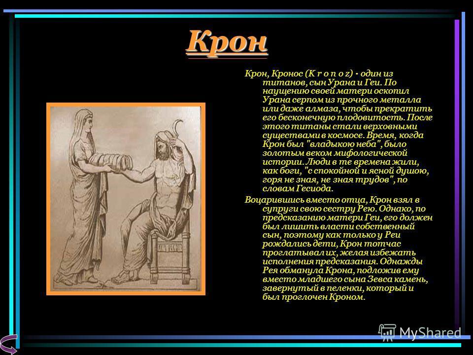Крон Крон, Кронос (K r o n o z) · один из титанов, сын Урана и Геи. По наущению своей матери оскопил Урана серпом из прочного металла или даже алмаза, чтобы прекратить его бесконечную плодовитость. После этого титаны стали верховными существами в кос