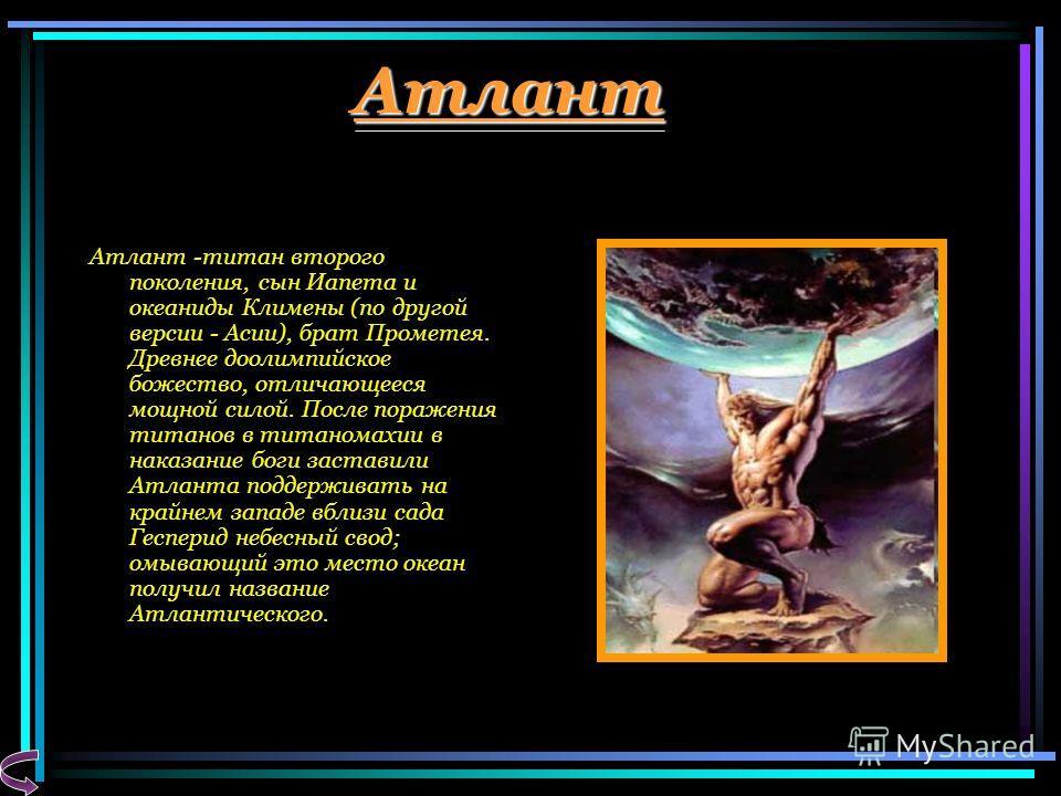 Атлант Атлант -титан второго поколения, сын Иапета и океаниды Климены (по другой версии - Асии), брат Прометея. Древнее доолимпийское божество, отличающееся мощной силой. После поражения титанов в титаномахии в наказание боги заставили Атланта поддер