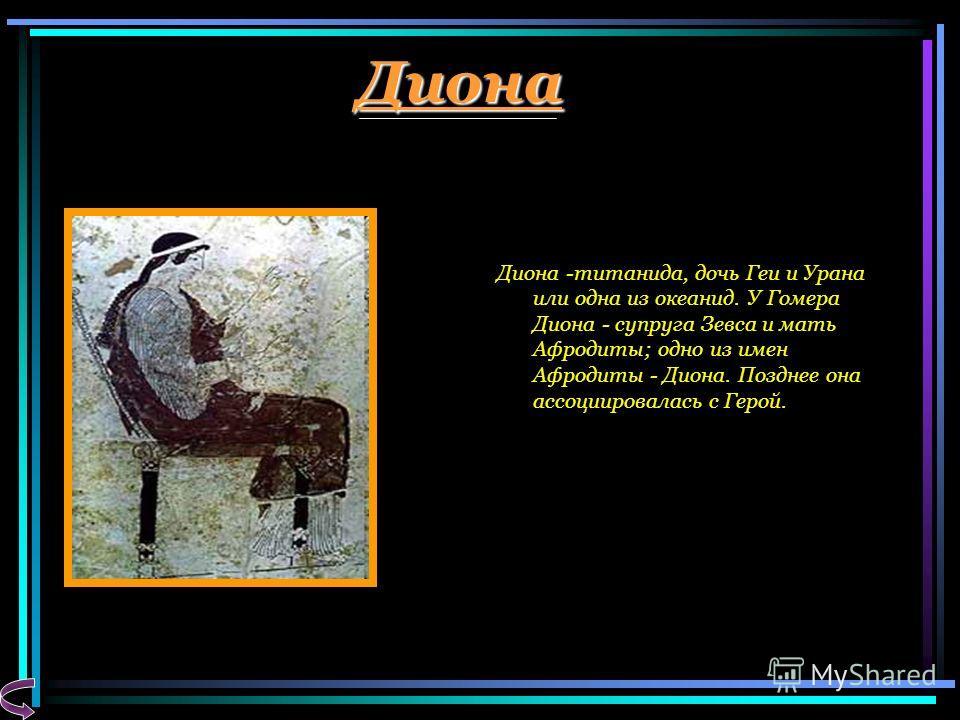 Диона Диона -титанида, дочь Геи и Урана или одна из океанид. У Гомера Диона - супруга Зевса и мать Афродиты; одно из имен Афродиты - Диона. Позднее она ассоциировалась с Герой.