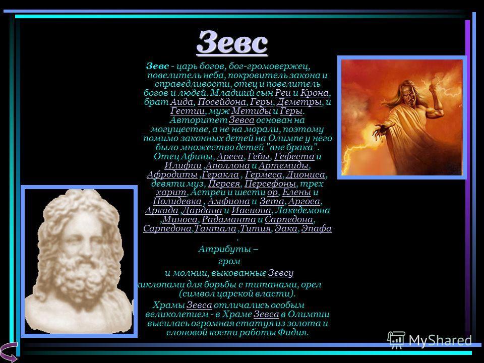 Зевс Зевс - царь богов, бог-громовержец, повелитель неба, покровитель закона и справедливости, отец и повелитель богов и людей. Младший сын Реи и Крона, брат Аида, Посейдона, Геры, Деметры, и Гестии, муж Метиды и Геры. Авторитет Зевса основан на могу