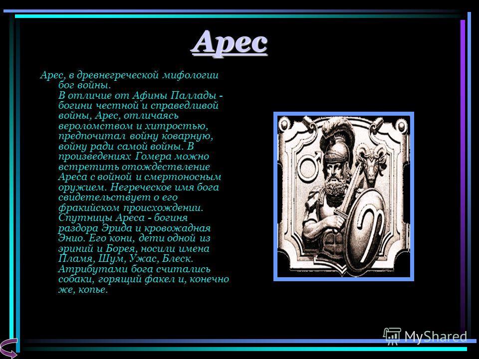 Арес Арес, в древнегреческой мифологии бог войны. В отличие от Афины Паллады - богини честной и справедливой войны, Арес, отличаясь вероломством и хитростью, предпочитал войну коварную, войну ради самой войны. В произведениях Гомера можно встретить о