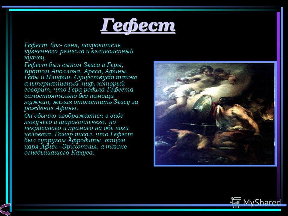 Гефест Гефест бог- огня, покровитель кузнечного ремесла и великолепный кузнец. Гефест был сыном Зевса и Геры, Братом Аполлона, Ареса, Афины, Гебы и Илифии. Существует также альтернативный миф, который говорит, что Гера родила Гефеста самостоятельно б