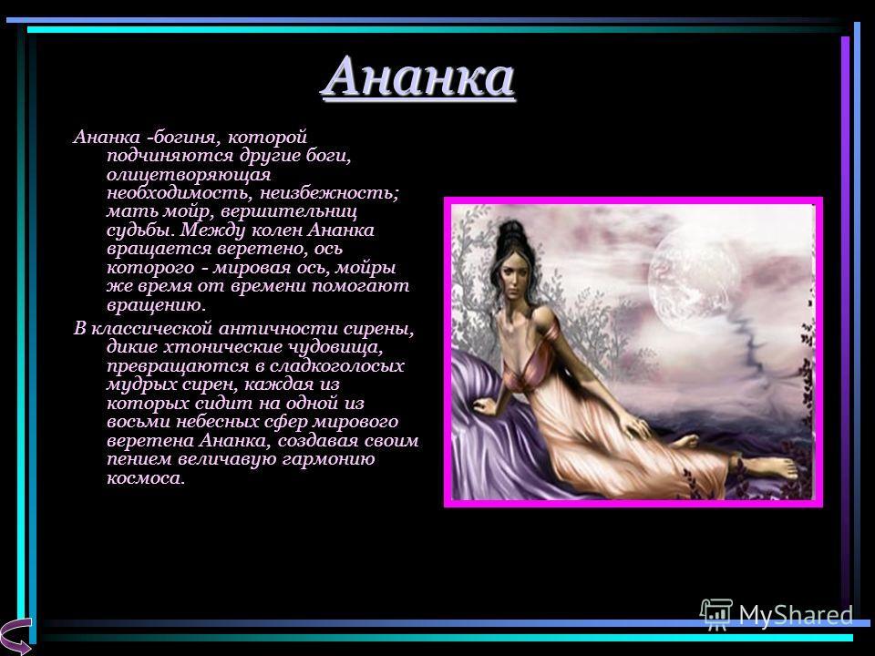 Ананка Ананка -богиня, которой подчиняются другие боги, олицетворяющая необходимость, неизбежность; мать мойр, вершительниц судьбы. Между колен Ананка вращается веретено, ось которого - мировая ось, мойры же время от времени помогают вращению. В клас