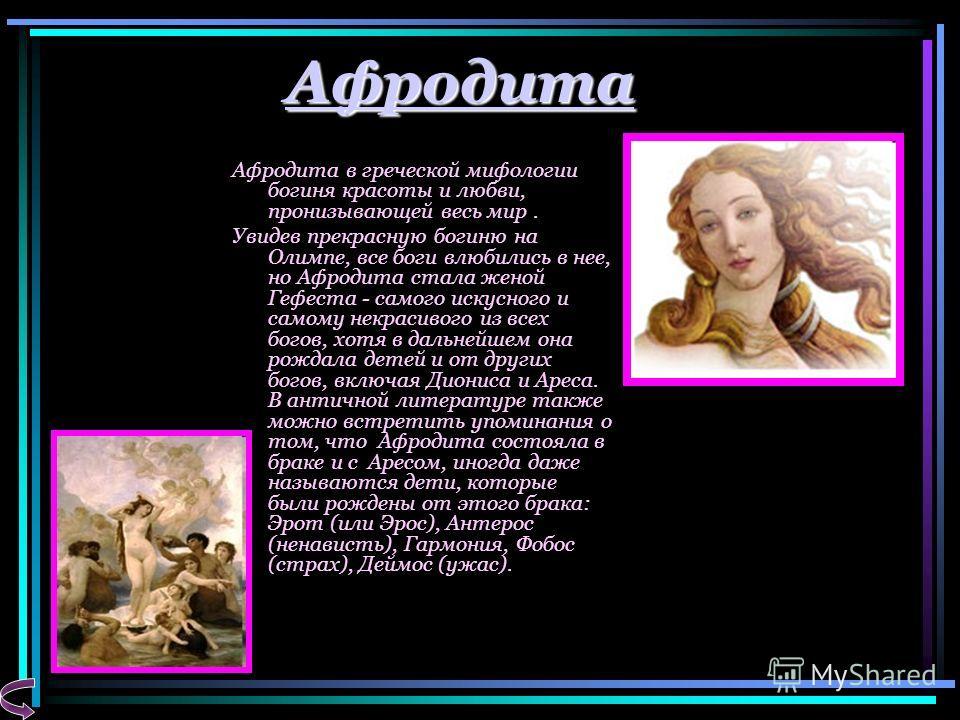 Афродита Афродита в греческой мифологии богиня красоты и любви, пронизывающей весь мир. Увидев прекрасную богиню на Олимпе, все боги влюбились в нее, но Афродита стала женой Гефеста - самого искусного и самому некрасивого из всех богов, хотя в дальне