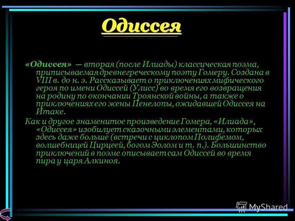 Одиссея «Одиссея» вторая (после Илиады) классическая поэма, приписываемая древнегреческому поэту Гомеру. Создана в VIII в. до н. э. Рассказывает о приключениях мифического героя по имени Одиссей (Улисс) во время его возвращения на родину по окончании