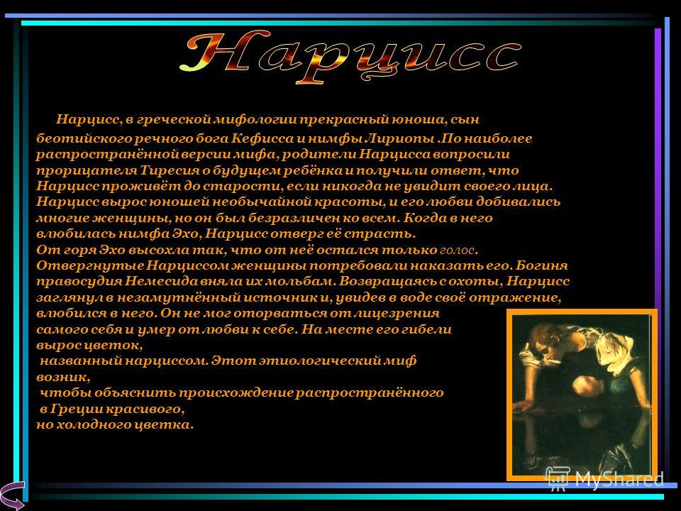 Н арцисс, в греческой мифологии прекрасный юноша, сын беотийского речного бога Кефисса и нимфы Лириопы.По наиболее распространённой версии мифа, родители Нарцисса вопросили прорицателя Тиресия о будущем ребёнка и получили ответ, что Нарцисс проживёт