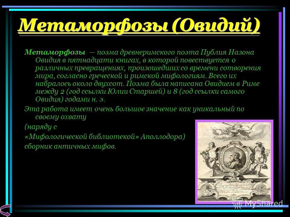 Метаморфозы (Овидий) Метаморфозы поэма древнеримского поэта Публия Назона Овидия в пятнадцати книгах, в которой повествуется о различных превращениях, произошедших со времени сотворения мира, согласно греческой и римской мифологиям. Всего их набралос