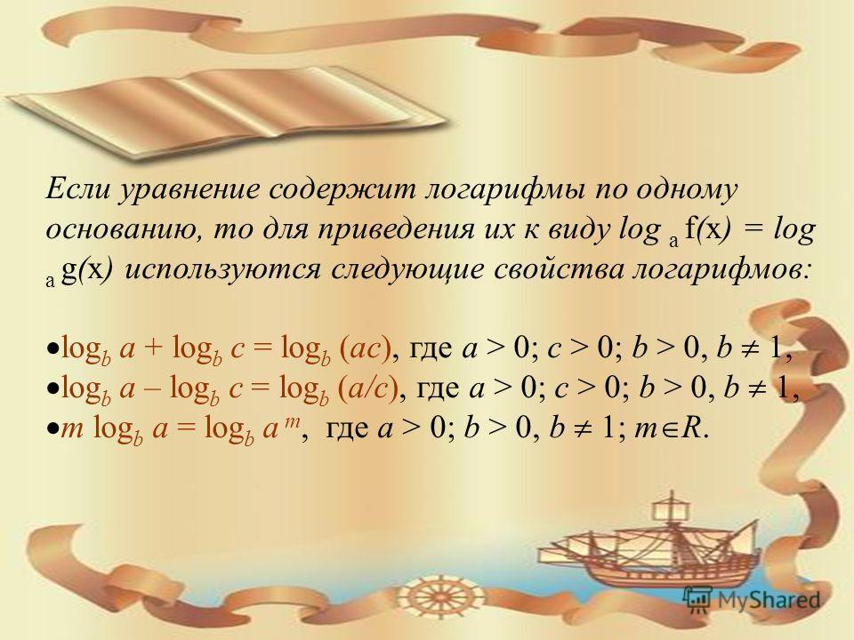 Если уравнение содержит логарифмы по одному основанию, то для приведения их к виду log a f(x) = log a g(x) используются следующие свойства логарифмов: log b a + log b c = log b (ac), где a > 0; c > 0; b > 0, b 1, log b a – log b c = log b (a/c), где
