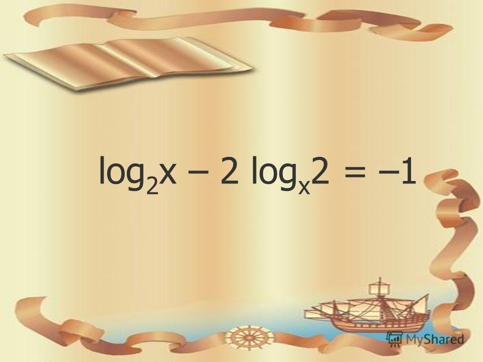 log 2 х – 2 log х 2 = –1