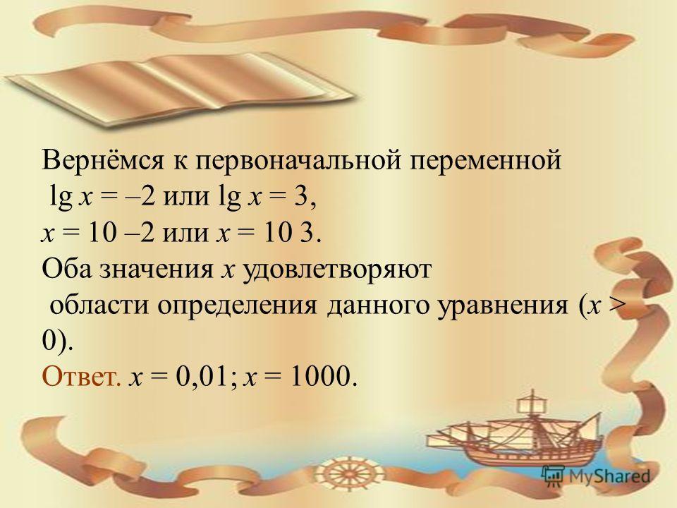 Вернёмся к первоначальной переменной lg x = –2 или lg x = 3, х = 10 –2 или х = 10 3. Оба значения x удовлетворяют области определения данного уравнения (х > 0). Ответ. х = 0,01; х = 1000.